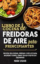 Libro de cocina de freidoras de aire para principiantes: Recetas deliciosas, rápidas y fáciles para ahorrar tiempo, comer sano y disfrutar cocinando