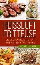 Heißluftfritteuse: Fettarm kochen mit der Heißluftfritteuse - Rezepte und Tipps (German Edition)