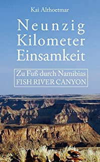 Neunzig Kilometer Einsamkeit: Zu Fuß durch Namibias Fish River Canyon (German Edition)