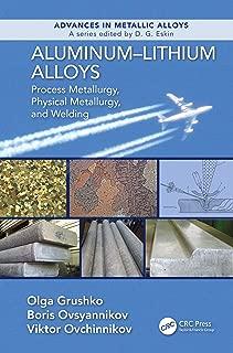 Aluminum-Lithium Alloys: Process Metallurgy, Physical Metallurgy, and Welding (Advances in Metallic Alloys Book 8)