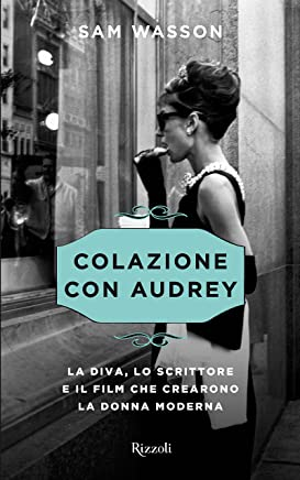 Colazione con Audrey: La diva, lo scrittore e il film che crearono la donna moderna
