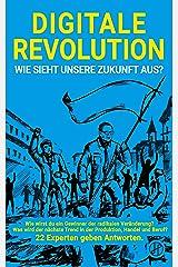 Digitale Revolution - Wie sieht unsere Zukunft aus?: Wie wirst du ein Gewinner der radikalen Veränderung? Was wird der nächste Trend in der Produktion, Handel und Beruf? 22 Experten geben Antworten. Kindle Ausgabe