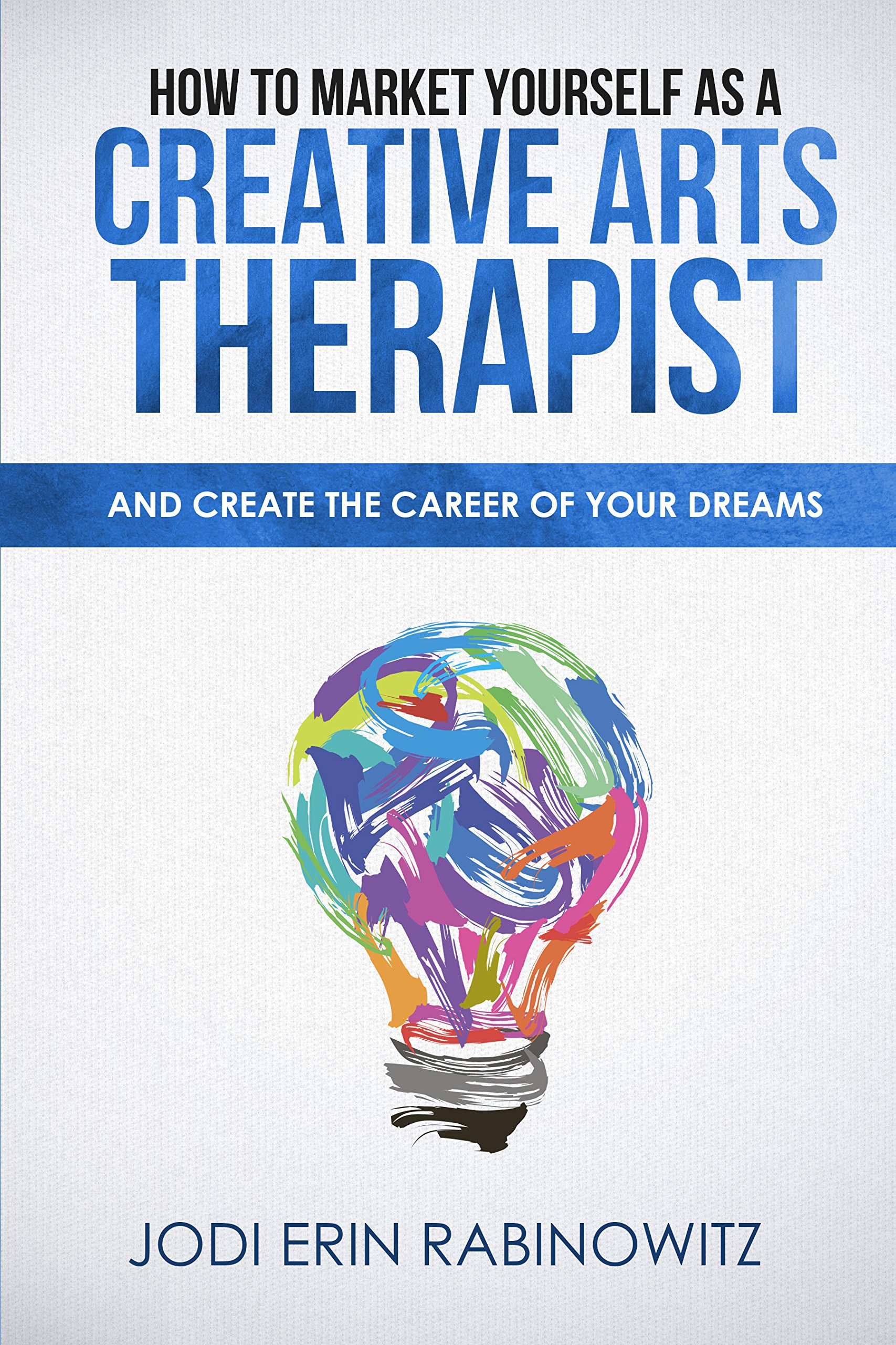 How to Market Yourself as a Creative Arts Therapist: And Create the Career of Your Dreams