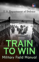 TRAIN TO WIN - Military Field Manual: Principles of Training, The Role of Leaders, Developing the Unit Training Plan, The Army Operations Process, Training ... Training, Command Training Guidance…