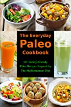 The Everyday Paleo Cookbook: 101 Family-Friendly Paleo Recipes Inspired by The Mediterranean Diet: Diet Recipes That Are Easy On The Budget (Gluten-free Ketogenic Diet Cooking Book 1)