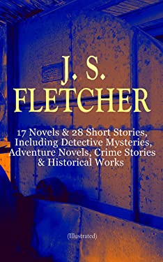 J. S. FLETCHER: 17 Novels & 28 Short Stories, Including Detective Mysteries, Adventure Novels, Crime Stories & Historical Works (Illustrated): The Middle ... of a Yorkshire Farmer, Mistress Spitfire…