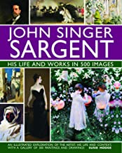 John Singer Sargent: His Life and Works in 500 Images: An Illustrated Exploration of the Artist, His Life and Context, wit...