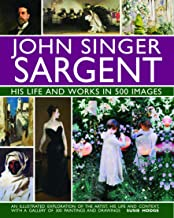 John Singer Sargent: His Life and Works in 500 Images: An Illustrated Exploration of the Artist, His Life and Context, with a Gallery of 300 Paintings and Drawings