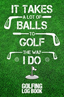 It Takes A Lot Of Balls To Golf The Way I Do: Golfing Log Book