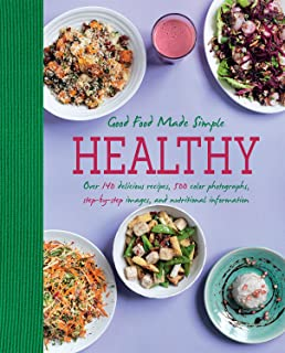 Healthy Good Food Made Simple: Over 140 Delicious Recipes, 500 Color Photographs, Step-By-Step Images, And Nutritional Information