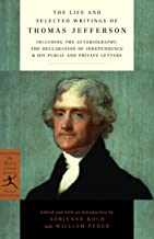 The Life and Selected Writings of Thomas Jefferson: Including the Autobiography, The Declaration of Independence & His Public and Private Letters (Modern Library Classics)