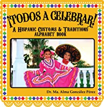 ¡Todos a Celebrar! A Hispanic Customs & Traditions Alphabet Book (Bilingual English and Spanish Edition)