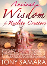 Ancient Wisdom for Reality Creators: Easy & Practical Healing Steps to Create a Life of Authentic Awakening, Emotional Freedom, Well-Being, Happiness, & Wonder. (English Edition)