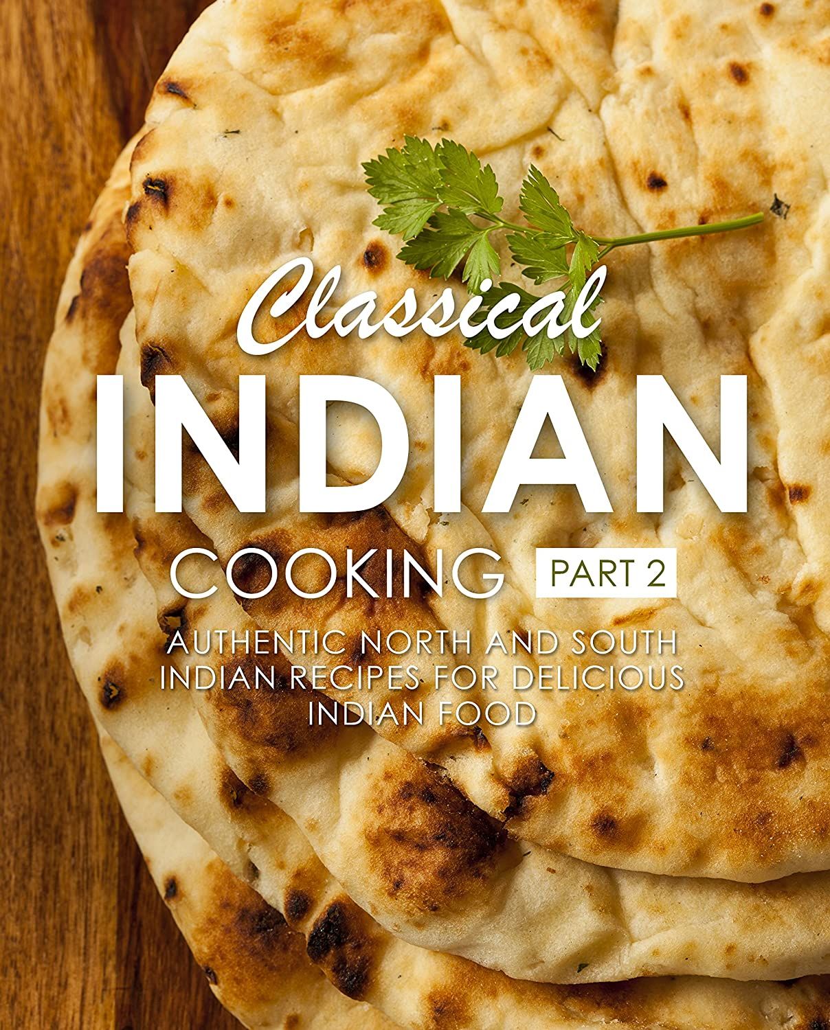 Classical Indian Cooking 2: Authentic North and South Indian Recipes for Delicious Indian Food (2nd Edition) (English Edition)