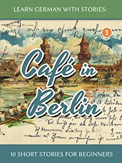 Learn German With Stories: Café in Berlin – 10 Short Stories For Beginners