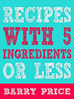 Recipes With 5 Ingredients or Less: Five Ingredient Cookbook