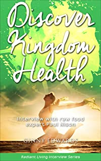 Discover Kingdom Health: Interview with raw food expert Paul Nison (Radiant Living Interview Series Book 1)