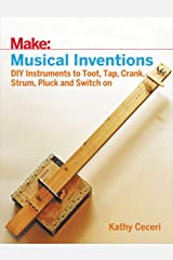 Musical Inventions: DIY Instruments to Toot, Tap, Crank, Strum, Pluck, and Switch On (Make) Kindle Edition