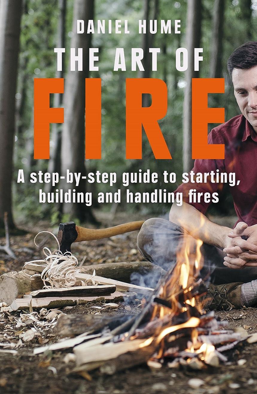 彼は悪質な冷えるThe Art of Fire: Step by step guide to starting, building and handling fires