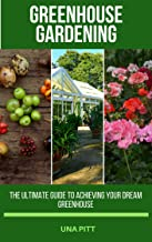 Greenhouse Gardening: The Ultimate Guide to Achieving Your Dream Greenhouse