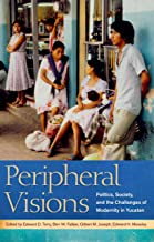 Peripheral Visions: Politics, Society, and the Challenges of Modernity in Yucatan