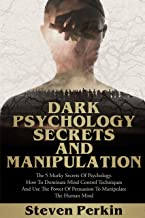 DARK PSYCHOLOGY SECRETS AND MANIPULATION: The 5 Murky Mysteries of Psychology. How to Dominate Mind Control Techniques and...