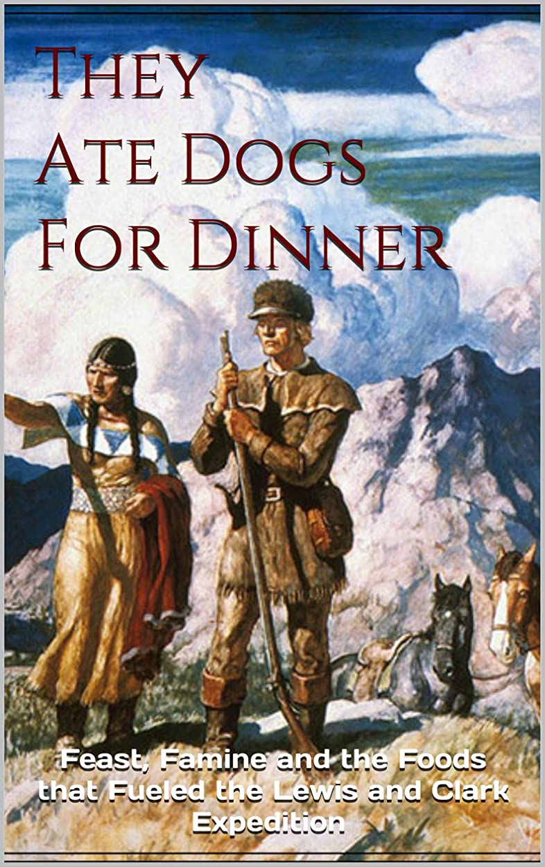 比率言い訳ページThey Ate Dogs For Dinner: Feast, Famine, and the Foods that Fueled the Lewis and Clark Expedition (English Edition)