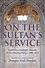 On the Sultan's Service: Halid Ziya Uşaklıgil's Memoir of the Ottoman Palace, 1909–1912 (English Edition)