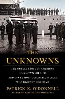 Unknowns: The Untold Story of America's Unknown Soldier and Wwi's Most Decorated Heroes Who Brought Him Home