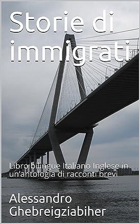 Storie di immigrati: Libro bilingue Italiano Inglese in un'antologia di racconti brevi (Libri bilingue Italiano Inglese: antologie di racconti brevi)