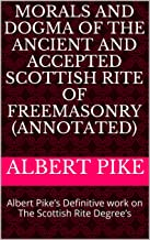 MORALS AND DOGMA of the Ancient and Accepted Scottish Rite of Freemasonry (Annotated): Albert Pike's Definitive work on The Scottish Rite Degree's