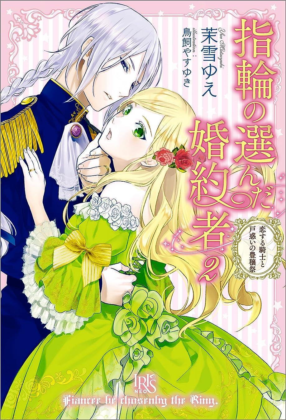 主流刑務所困惑した指輪の選んだ婚約者: 2 恋する騎士と戸惑いの豊穣祭 (アイリスNEO)