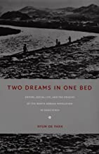 Two Dreams in One Bed: Empire, Social Life, and the Origins of the North Korean Revolution in Manchuria (Asia-Pacific: Culture, Politics, and Society)