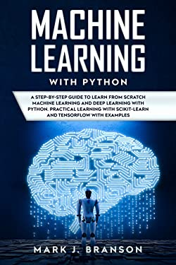 Machine Learning with Python: A Step-By-Step Guide in Learning from Scratch Machine Learning and Deep Learning with Python, a Practical Learning with Scikit-Learn ... with Examples (Python Programming Book 2)