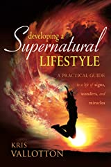 Developing a Supernatural Lifestyle: A Practical Guide to a Life of Signs, Wonders, and Miracles Kindle Edition