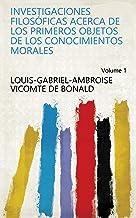 Investigaciones filosóficas acerca de los primeros objetos de los conocimientos morales Volume 1