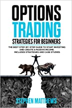 Options Trading Strategies for Beginners: The Best Step-by-Step Guide to Start Investing and Create a Passive Income. Includes Strategies and Case Studies (English Edition)