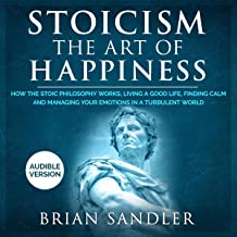 Stoicism: The Art of Happiness: How the Stoic Philosophy Works, Living a Good Life, Finding Calm and Managing Your Emotion...