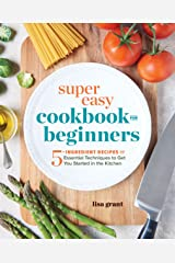 Super Easy Cookbook for Beginners: 5-Ingredient Recipes and Essential Techniques to Get You Started in the Kitchen Kindle Edition