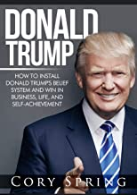 Donald Trump: How to Install Donald Trump's Belief System And Win In Business, Life and Self-Achievement (Donald Trump, Trump, Donald Trump Biography, ... Donald Trump Crippled America Book 1)