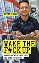 Wake the F*ck Up: Transform Your Life Into One Epic Adventure
