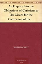 An Enquiry into the Obligations of Christians to Use Means for the Conversion of the Heathens In Which the Religious State of the Different Nations of ... of Further Undertakings, Are Considered