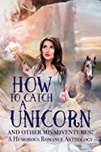 How to Catch a Unicorn and Other Misadventures: A Humorous Romance Anthology