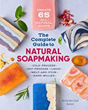 The Complete Guide to Natural Soap Making: Create 65 All-Natural Cold-Process, Hot-Process, Liquid, Melt-And-Pour, and Han...