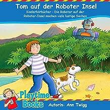 Tom auf der Roboter Insel [Tom on the Rrobot Island]: Kinderhörbücher - Die Roboter auf der Roboter-Insel machen viele lustige Sachen