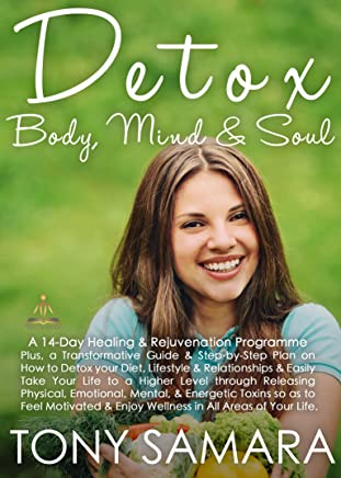 Detox Body, Mind and Soul: A 14 Day Healing and Rejuvenation Programme: A Step-by-Step Guide on How to Change your Diet, Lifestyle & Relationships & Feel ... in All Areas of Your Life. (English Edition)