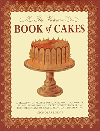 The Victorian Book of Cakes: A Treasury of Recipes for Cakes, Biscuits, Cookies, Icings, Frostings and Sweet Confections from the Golden Age of Cake Making and Decorating