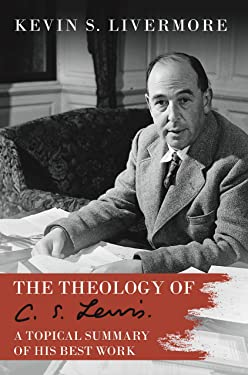 The Theology of C.S. Lewis: A Topical Summary of his Best Work (Updated August 2020 Edition Book 2)