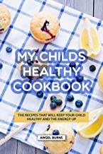 My Childs Healthy Cookbook: The Recipes That Will Keep Your Child Healthy and The Energy Up (English Edition)