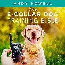 The E-Collar Dog Training Bible: The All-Inclusive Guide, Including Specific E-Collar Training for Golden Retrievers, German Shepherds, Labrador Retrievers, and Beagles